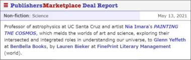 (Book Deal Report) Professor of astrophysics at UC Santa Cruz and artist Nia Imara's PAINTING THE COSMOS, which melds the worlds of art and science, exploring their intersected and integrated roles in understanding our universe, to Glenn Yeffeth at BenBella Books, by Lauren Bieker at FinePrint Literary Management (world).