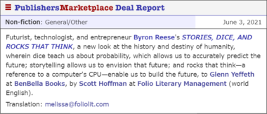 Deal Announcement that reads: Futurist, technologist, and entrepreneur Byron Reese's STORIES, DICE, AND ROCKS THAT THINK, a new look at the history and destiny of humanity, wherein dice teach us about probability, which allows us to accurately predict the future; storytelling allows us to envision that future; and rocks that think—a reference to a computer's CPU—enable us to build the future, to Glenn Yeffeth at BenBella Books, by Scott Hoffman at Folio Literary Management (world English). Translation: melissa@foliolit.com