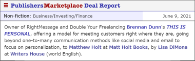 Deal Report Image: Owner of RightMessage and Double Your Freelancing Brennan Dunn's THIS IS PERSONAL, offering a model for meeting customers right where they are, going beyond one-to-many communication methods like social media and email to focus on personalization, to Matthew Holt at Matt Holt Books, by Lisa DiMona at Writers House (world English).