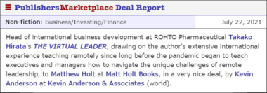 Head of international business development at ROHTO Pharmaceutical Takako Hirata's THE VIRTUAL LEADER, drawing on the author's extensive international experience teaching remotely since long before the pandemic began to teach executives and managers how to navigate the unique challenges of remote leadership, to Matthew Holt at Matt Holt Books, in a very nice deal, by Kevin Anderson at Kevin Anderson & Associates (world).