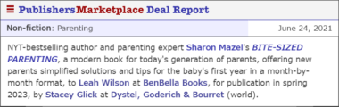 NYT-bestselling author and parenting expert Sharon Mazel's BITE-SIZED PARENTING, a modern book for today's generation of parents, offering new parents simplified solutions and tips for the baby's first year in a month-by-month format, to Leah Wilson at BenBella Books, for publication in spring 2023, by Stacey Glick at Dystel, Goderich & Bourret (world).