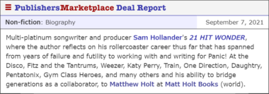 Multi-platinum songwriter and producer Sam Hollander's 21 HIT WONDER, where the author reflects on his rollercoaster career thus far that has spanned from years of failure and futility to working with and writing for Panic! At the Disco, Fitz and the Tantrums, Weezer, Katy Perry, Train, One Direction, Daughtry, Pentatonix, Gym Class Heroes, and many others and his ability to bridge generations as a collaborator, to Matthew Holt at Matt Holt Books (world).